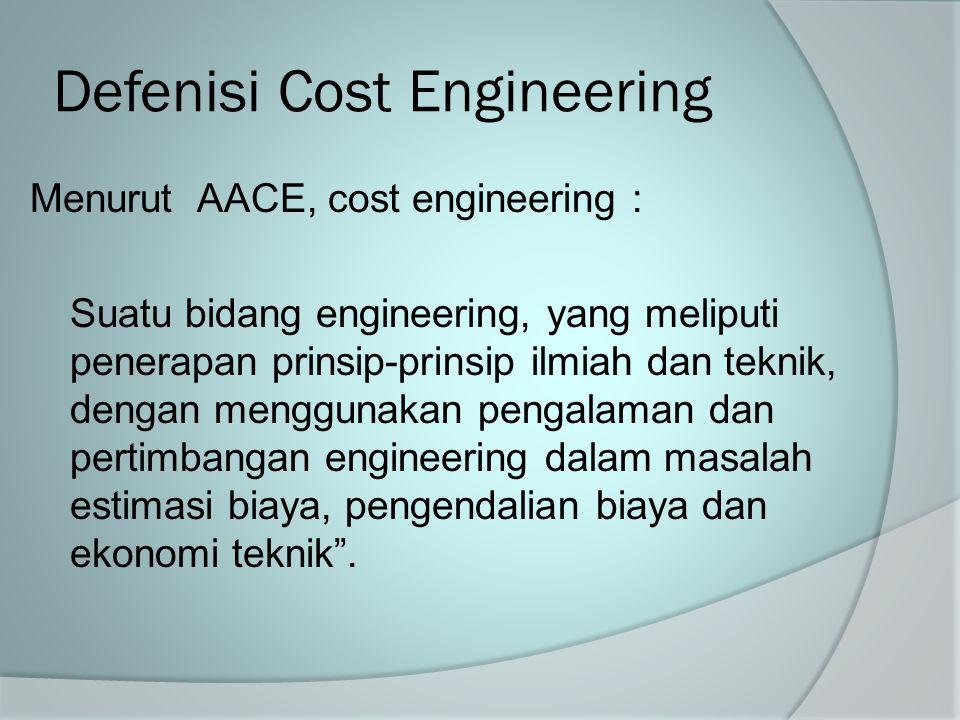 Defenisi Cost Engineering Menurut AACE, cost engineering : Suatu bidang engineering, yang meliputi penerapan prinsip-prinsip ilmiah dan teknik, dengan