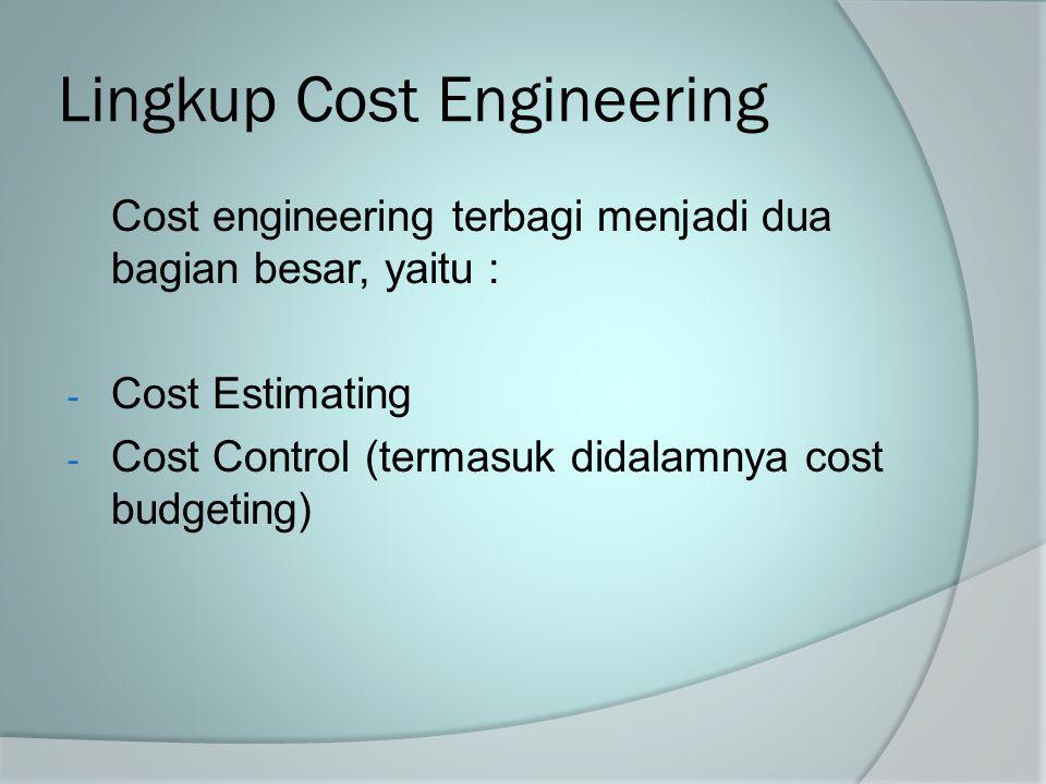 Lingkup Cost Engineering Cost engineering terbagi menjadi dua bagian besar, yaitu : - Cost Estimating - Cost Control (termasuk didalamnya cost budgeti