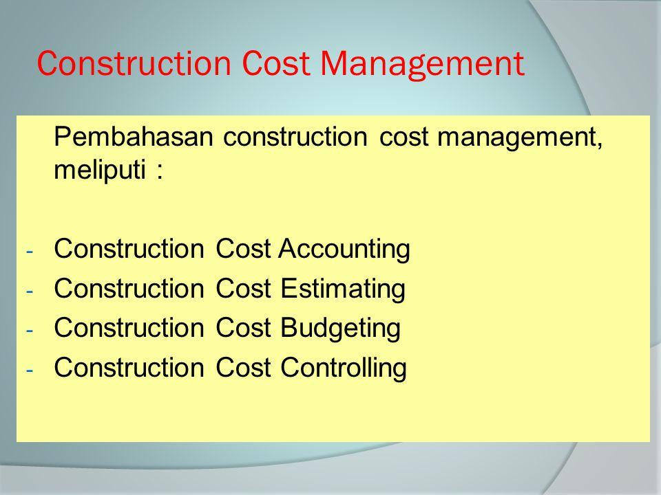 Construction Cost Management Pembahasan construction cost management, meliputi : - Construction Cost Accounting - Construction Cost Estimating - Const