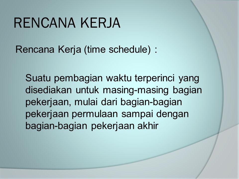 RENCANA KERJA Rencana Kerja (time schedule) : Suatu pembagian waktu terperinci yang disediakan untuk masing-masing bagian pekerjaan, mulai dari bagian