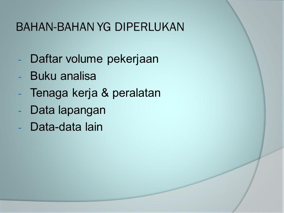 BAHAN-BAHAN YG DIPERLUKAN - Daftar volume pekerjaan - Buku analisa - Tenaga kerja & peralatan - Data lapangan - Data-data lain