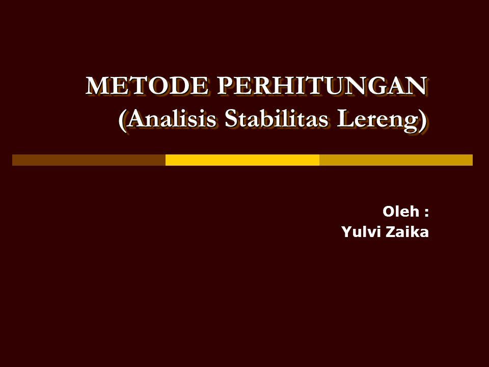 Oleh : Yulvi Zaika METODE PERHITUNGAN (Analisis Stabilitas Lereng)