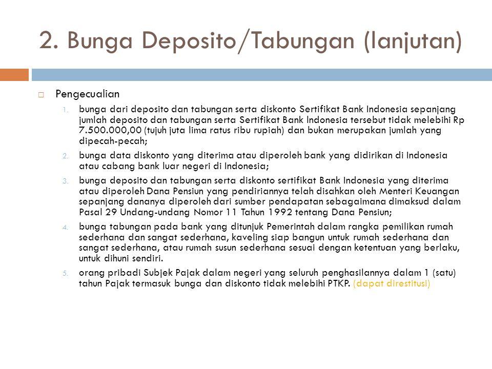 2. Bunga Deposito/Tabungan (lanjutan)  Pengecualian 1. bunga dari deposito dan tabungan serta diskonto Sertifikat Bank Indonesia sepanjang jumlah dep