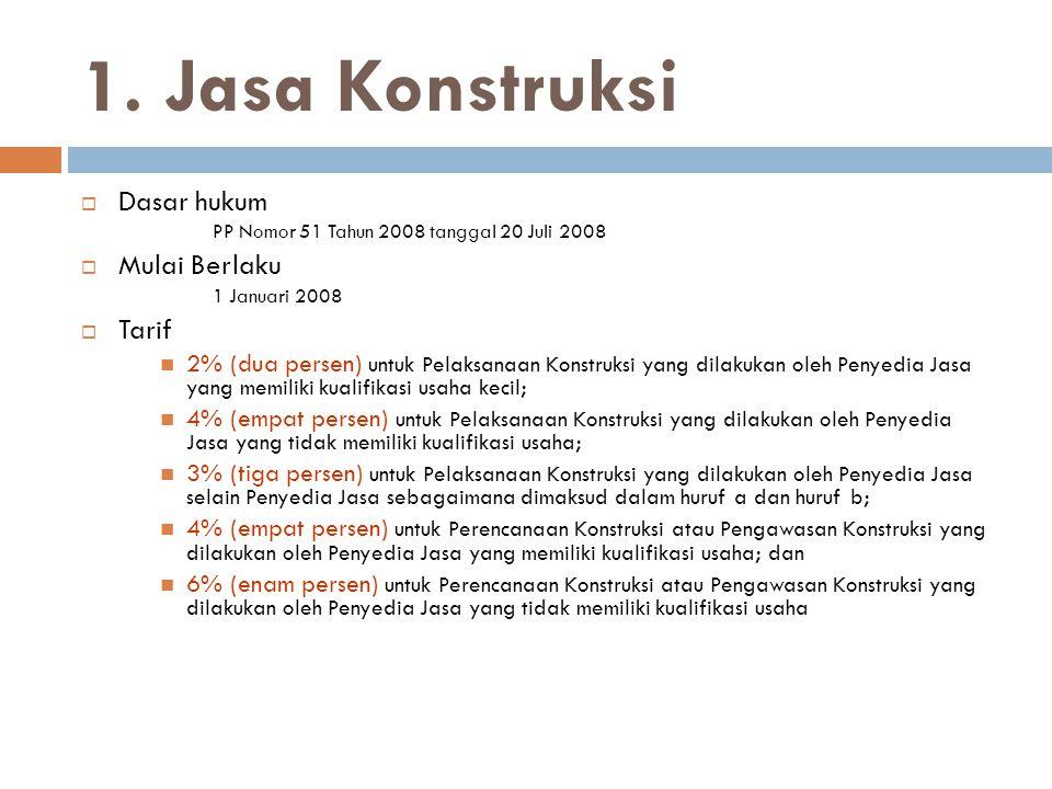 1. Jasa Konstruksi  Dasar hukum PP Nomor 51 Tahun 2008 tanggal 20 Juli 2008  Mulai Berlaku 1 Januari 2008  Tarif  2% (dua persen) untuk Pelaksanaa