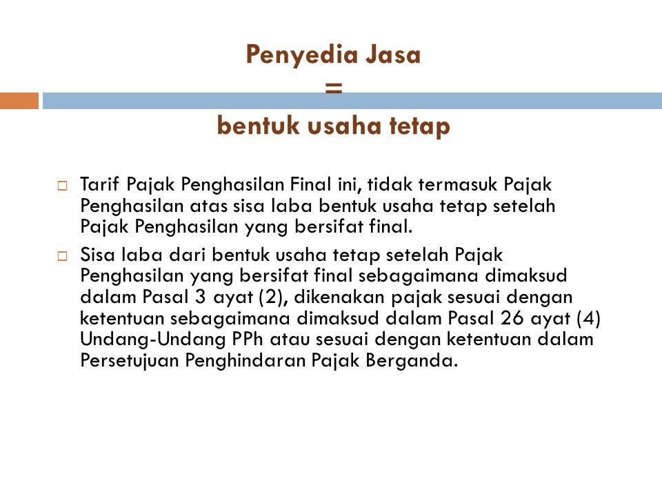 Penyedia Jasa = bentuk usaha tetap  Tarif Pajak Penghasilan Final ini, tidak termasuk Pajak Penghasilan atas sisa laba bentuk usaha tetap setelah Paj