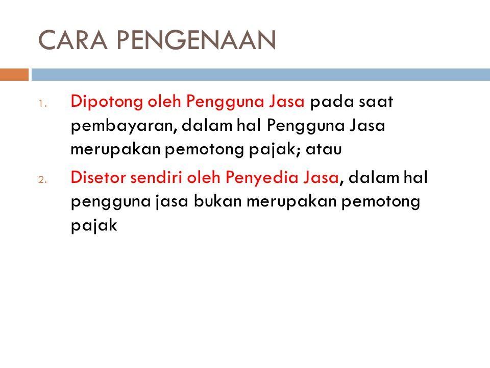 CARA PENGENAAN 1. Dipotong oleh Pengguna Jasa pada saat pembayaran, dalam hal Pengguna Jasa merupakan pemotong pajak; atau 2. Disetor sendiri oleh Pen