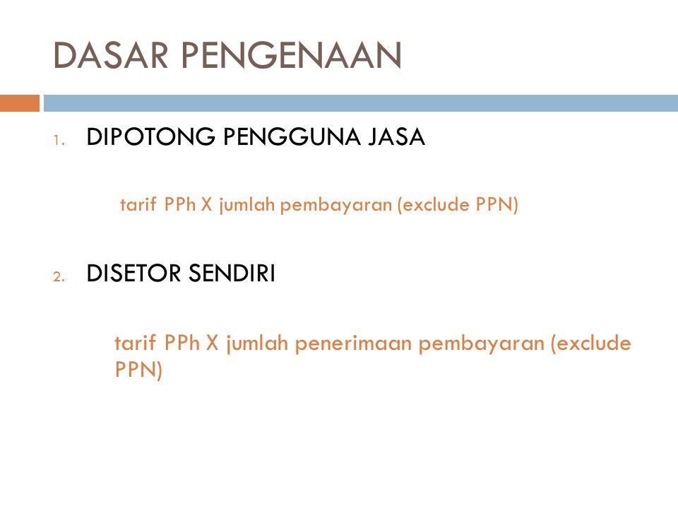 DASAR PENGENAAN 1. DIPOTONG PENGGUNA JASA tarif PPh X jumlah pembayaran (exclude PPN) 2. DISETOR SENDIRI tarif PPh X jumlah penerimaan pembayaran (exc