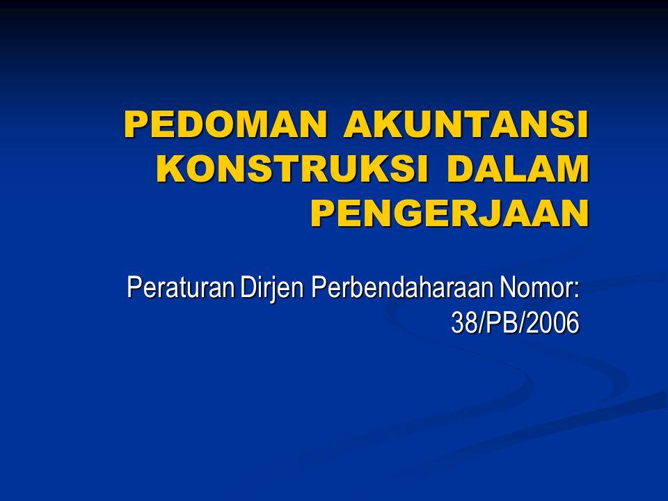 PEDOMAN AKUNTANSI KONSTRUKSI DALAM PENGERJAAN Peraturan Dirjen Perbendaharaan Nomor: 38/PB/2006