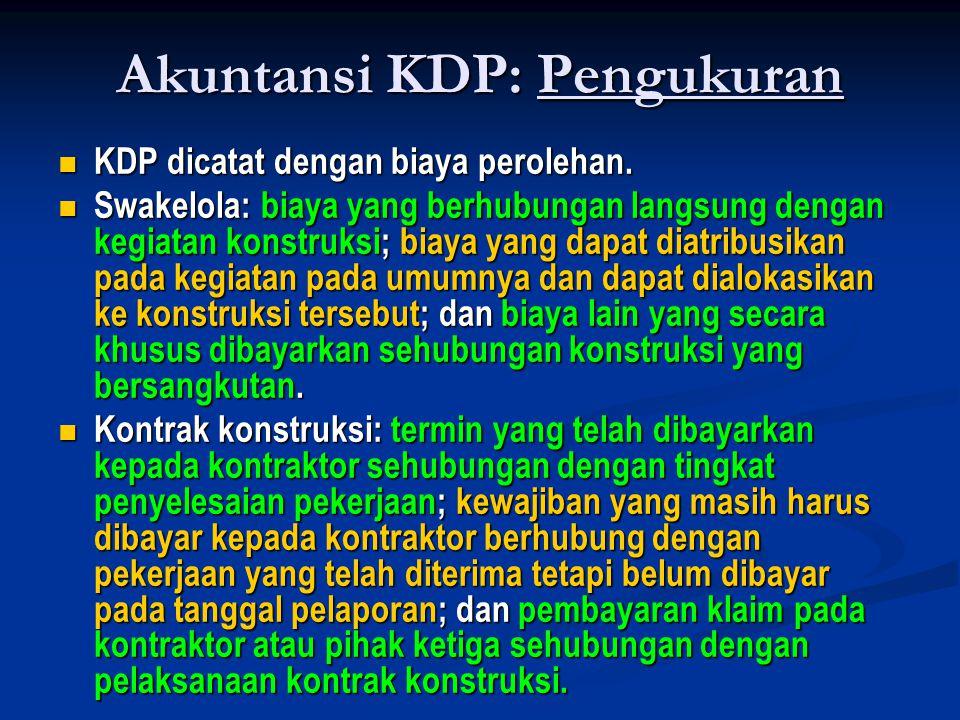 Akuntansi KDP: Pengukuran  KDP dicatat dengan biaya perolehan.  Swakelola: biaya yang berhubungan langsung dengan kegiatan konstruksi; biaya yang da