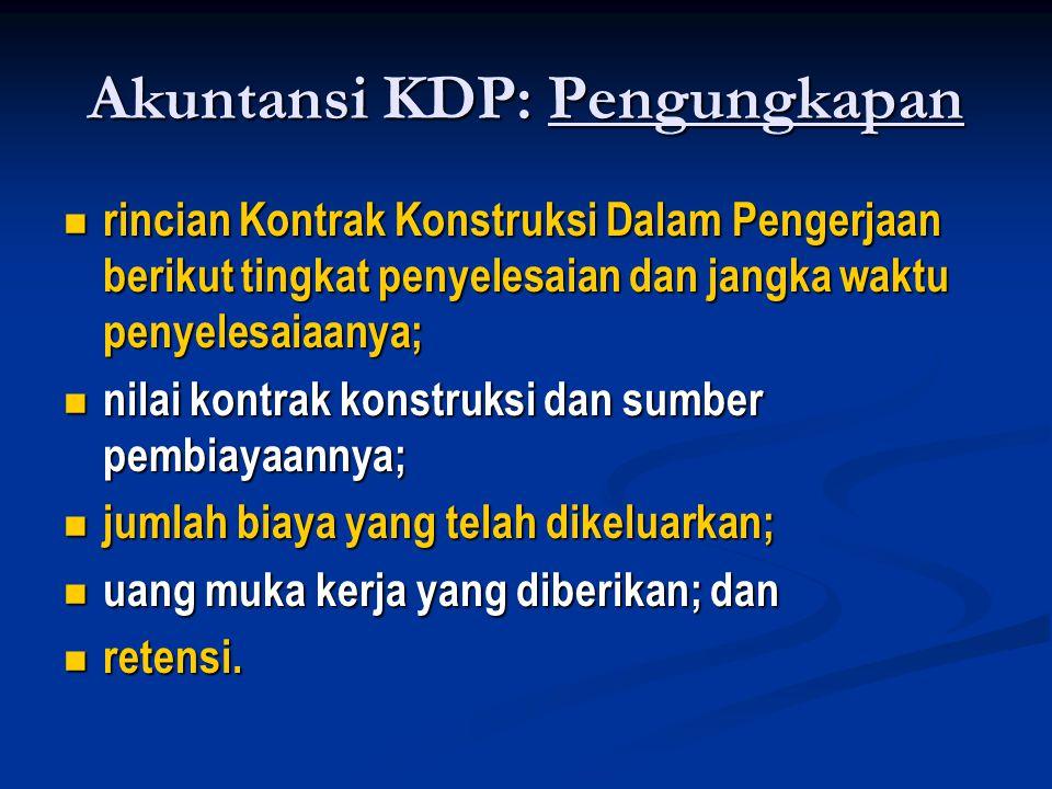 Akuntansi KDP: Pengungkapan  rincian Kontrak Konstruksi Dalam Pengerjaan berikut tingkat penyelesaian dan jangka waktu penyelesaiaanya;  nilai kontrak konstruksi dan sumber pembiayaannya;  jumlah biaya yang telah dikeluarkan;  uang muka kerja yang diberikan; dan  retensi.