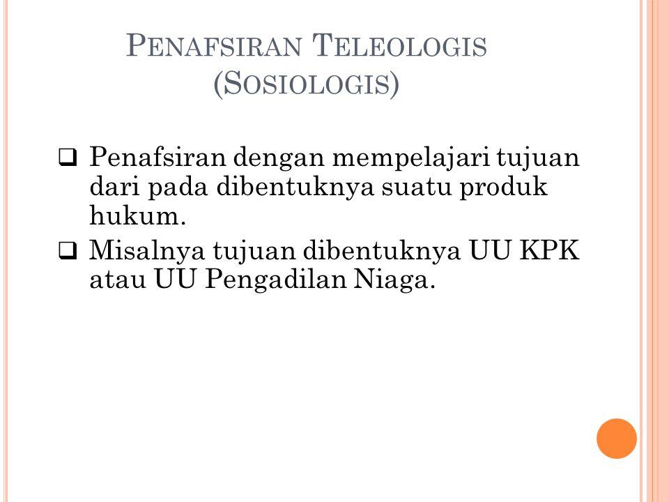 P ENAFSIRAN T ELEOLOGIS (S OSIOLOGIS )  Penafsiran dengan mempelajari tujuan dari pada dibentuknya suatu produk hukum.  Misalnya tujuan dibentuknya
