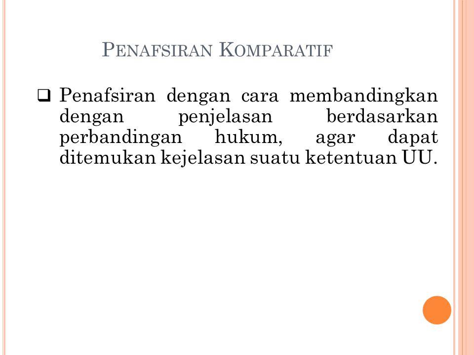P ENAFSIRAN K OMPARATIF  Penafsiran dengan cara membandingkan dengan penjelasan berdasarkan perbandingan hukum, agar dapat ditemukan kejelasan suatu