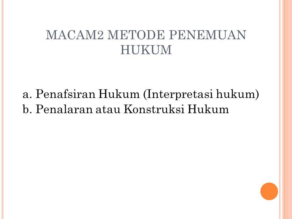 MACAM2 METODE PENEMUAN HUKUM a. Penafsiran Hukum (Interpretasi hukum) b. Penalaran atau Konstruksi Hukum