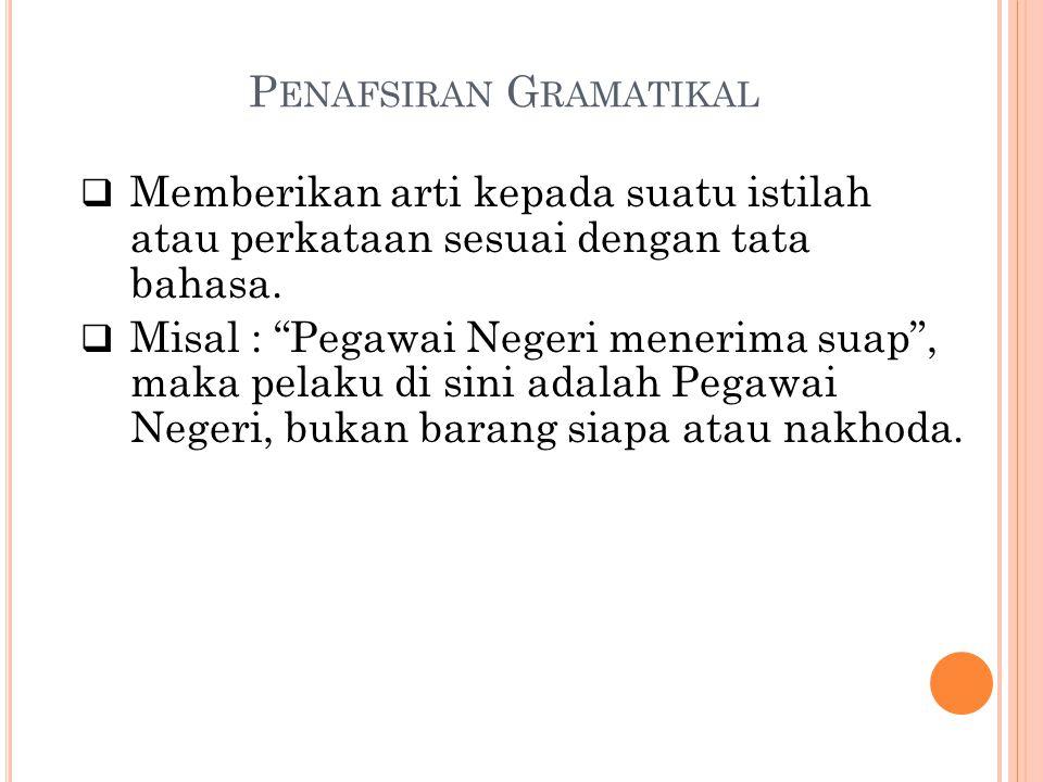 """P ENAFSIRAN G RAMATIKAL  Memberikan arti kepada suatu istilah atau perkataan sesuai dengan tata bahasa.  Misal : """"Pegawai Negeri menerima suap"""", mak"""