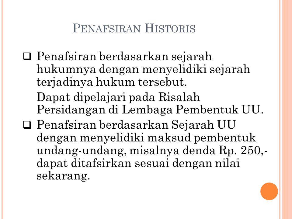 P ENAFSIRAN H ISTORIS  Penafsiran berdasarkan sejarah hukumnya dengan menyelidiki sejarah terjadinya hukum tersebut. Dapat dipelajari pada Risalah Pe