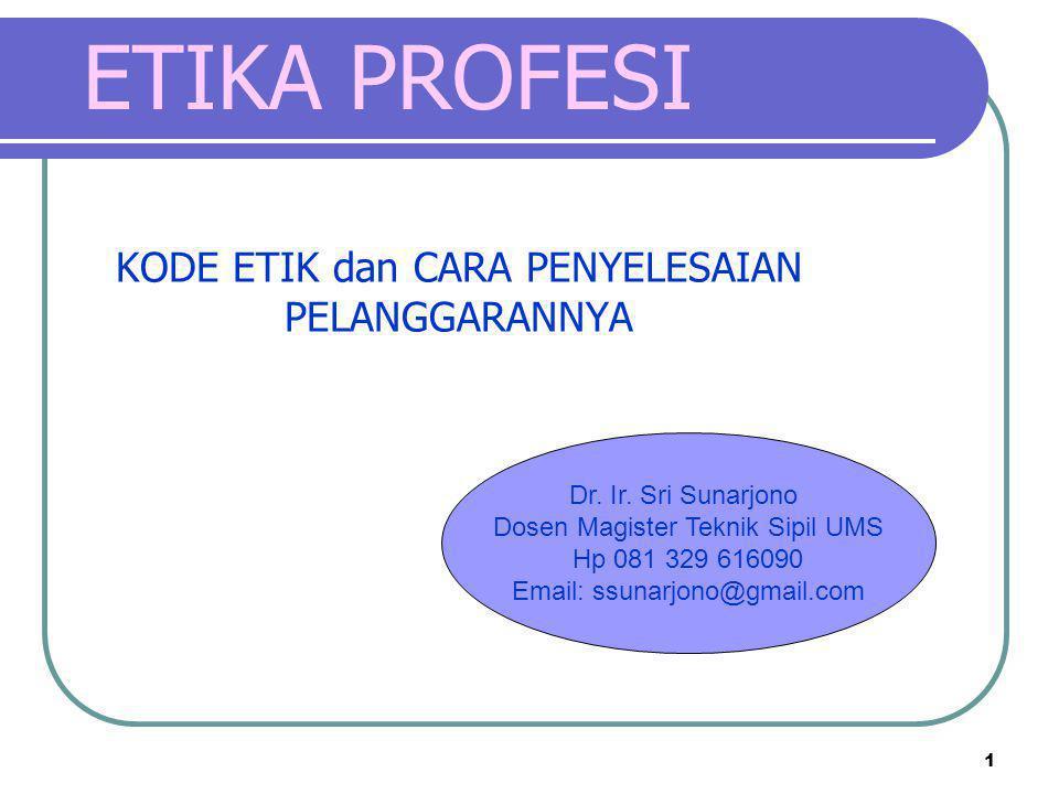 1 KODE ETIK dan CARA PENYELESAIAN PELANGGARANNYA Dr. Ir. Sri Sunarjono Dosen Magister Teknik Sipil UMS Hp 081 329 616090 Email: ssunarjono@gmail.com E