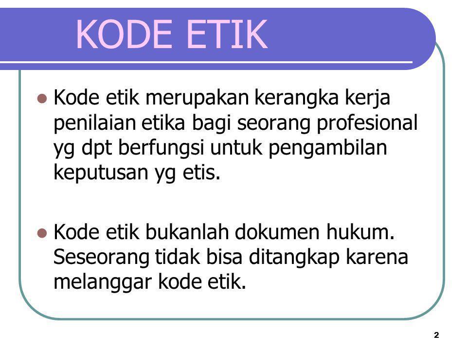 2 KODE ETIK  Kode etik merupakan kerangka kerja penilaian etika bagi seorang profesional yg dpt berfungsi untuk pengambilan keputusan yg etis.  Kode