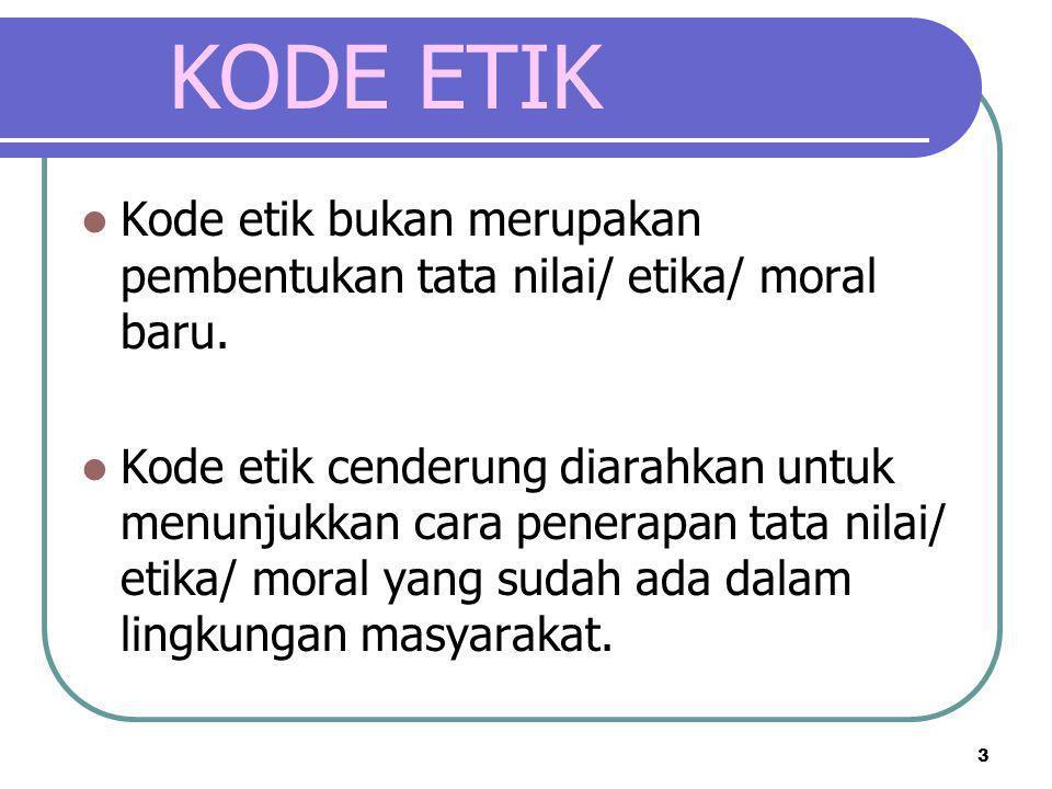 3 KODE ETIK  Kode etik bukan merupakan pembentukan tata nilai/ etika/ moral baru.  Kode etik cenderung diarahkan untuk menunjukkan cara penerapan ta