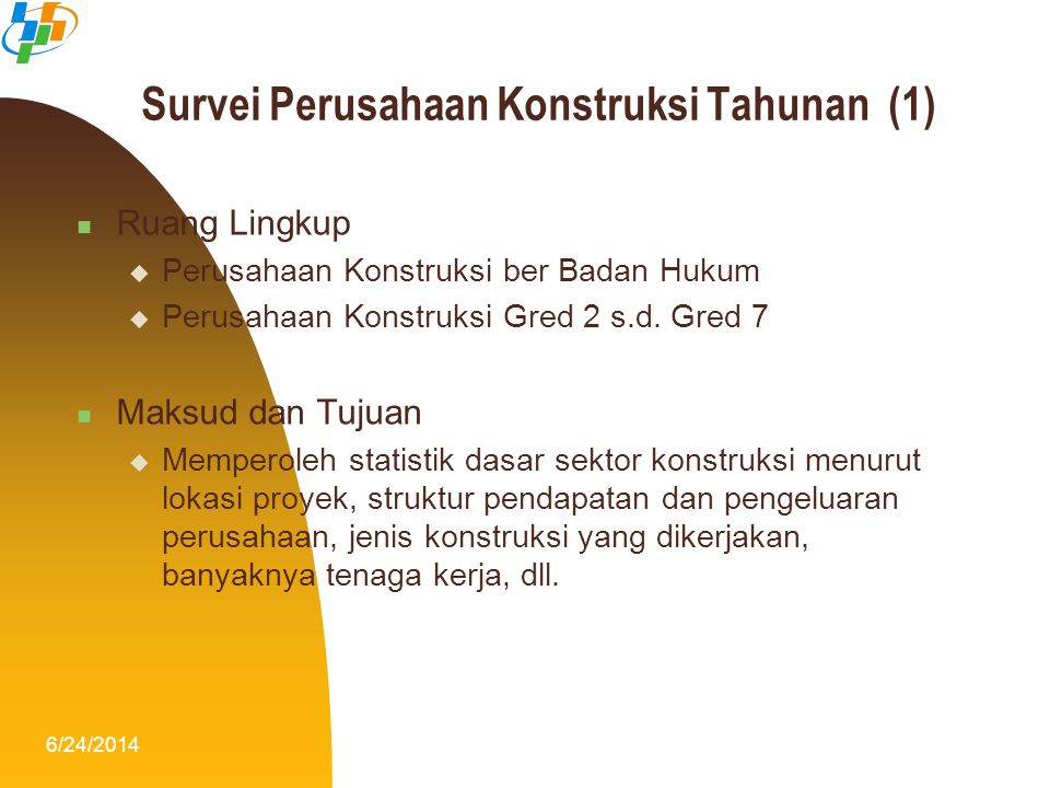 6/24/201410 Survei Perusahaan Konstruksi Tahunan (1)  Ruang Lingkup  Perusahaan Konstruksi ber Badan Hukum  Perusahaan Konstruksi Gred 2 s.d. Gred