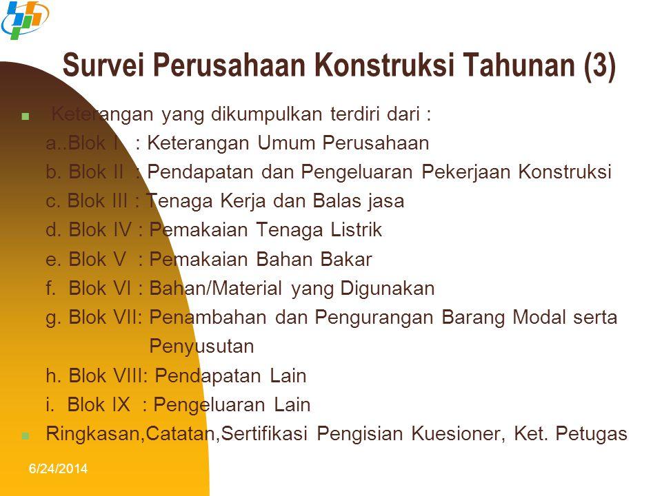 6/24/201412 Survei Perusahaan Konstruksi Tahunan (3)  Keterangan yang dikumpulkan terdiri dari : a..Blok I : Keterangan Umum Perusahaan b. Blok II :