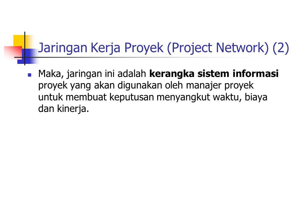 Jaringan Kerja Proyek (Project Network) (2)  Maka, jaringan ini adalah kerangka sistem informasi proyek yang akan digunakan oleh manajer proyek untuk