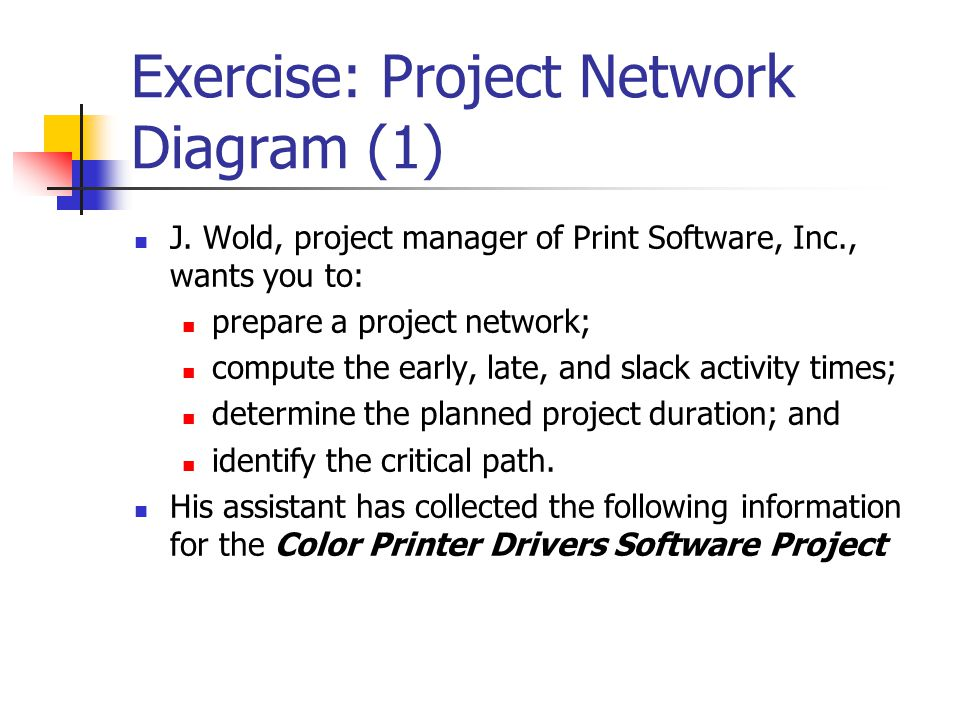 Exercise: Project Network Diagram (1)  J. Wold, project manager of Print Software, Inc., wants you to:  prepare a project network;  compute the ear