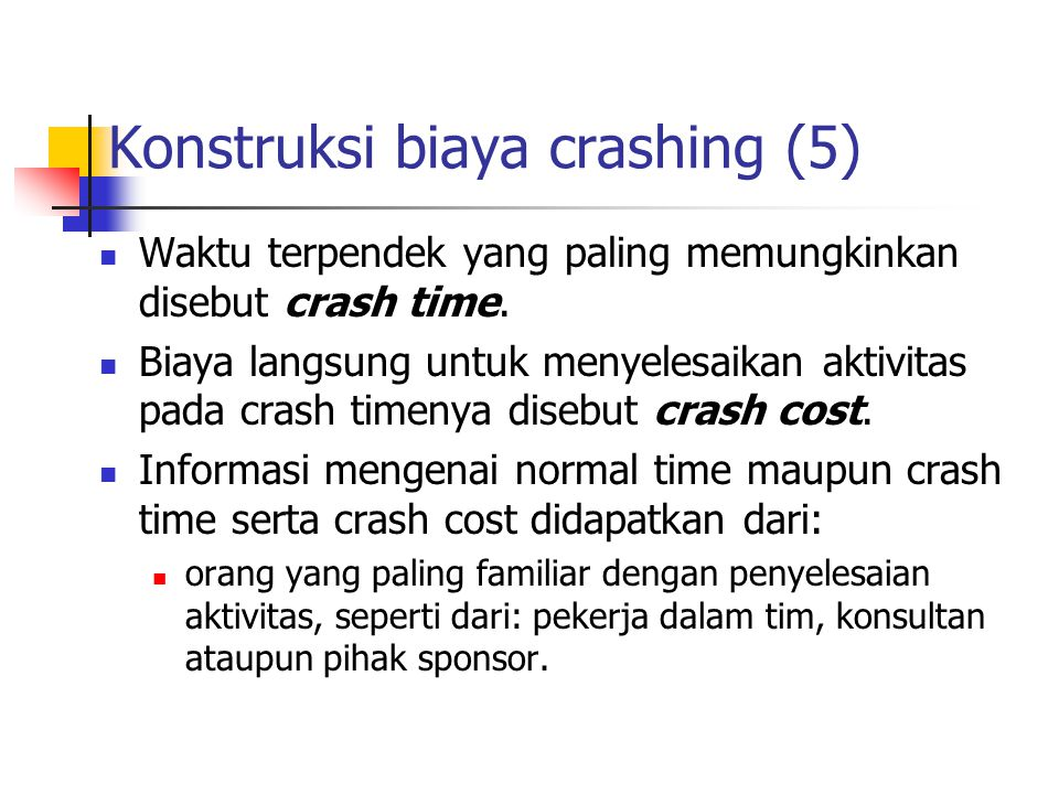Konstruksi biaya crashing (5)  Waktu terpendek yang paling memungkinkan disebut crash time.  Biaya langsung untuk menyelesaikan aktivitas pada crash
