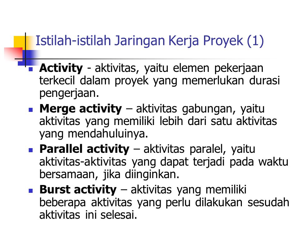 Istilah-istilah Jaringan Kerja Proyek (1)  Activity - aktivitas, yaitu elemen pekerjaan terkecil dalam proyek yang memerlukan durasi pengerjaan.  Me