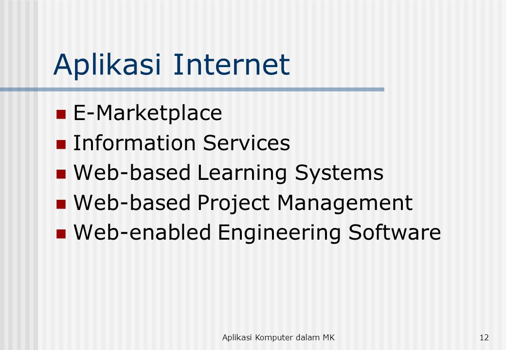 Aplikasi Komputer dalam MK12 Aplikasi Internet  E-Marketplace  Information Services  Web-based Learning Systems  Web-based Project Management  Web-enabled Engineering Software