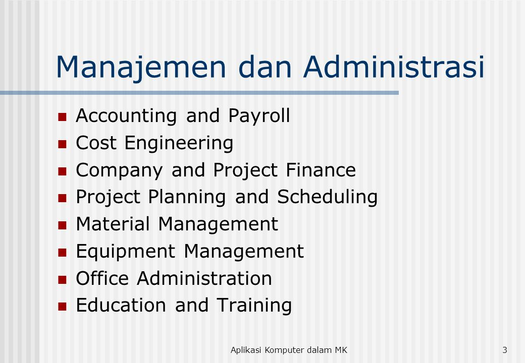 Aplikasi Komputer dalam MK3 Manajemen dan Administrasi  Accounting and Payroll  Cost Engineering  Company and Project Finance  Project Planning and Scheduling  Material Management  Equipment Management  Office Administration  Education and Training