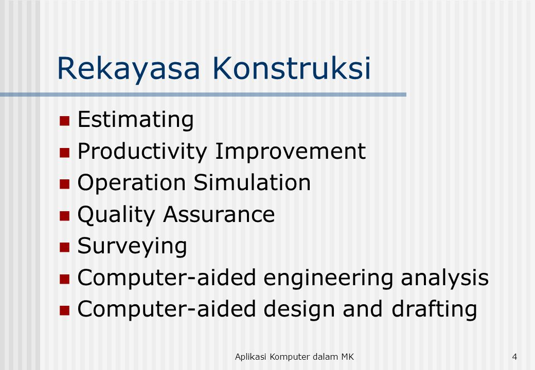 Aplikasi Komputer dalam MK4 Rekayasa Konstruksi  Estimating  Productivity Improvement  Operation Simulation  Quality Assurance  Surveying  Computer-aided engineering analysis  Computer-aided design and drafting