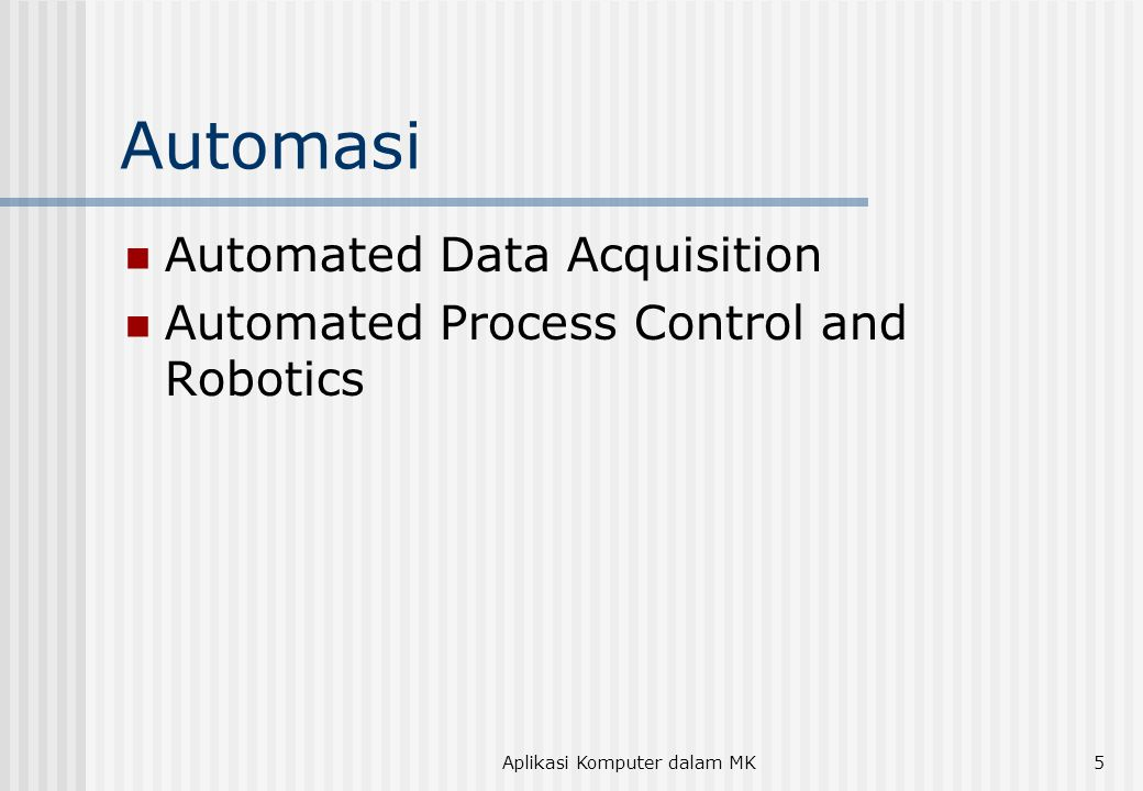 Aplikasi Komputer dalam MK5 Automasi  Automated Data Acquisition  Automated Process Control and Robotics