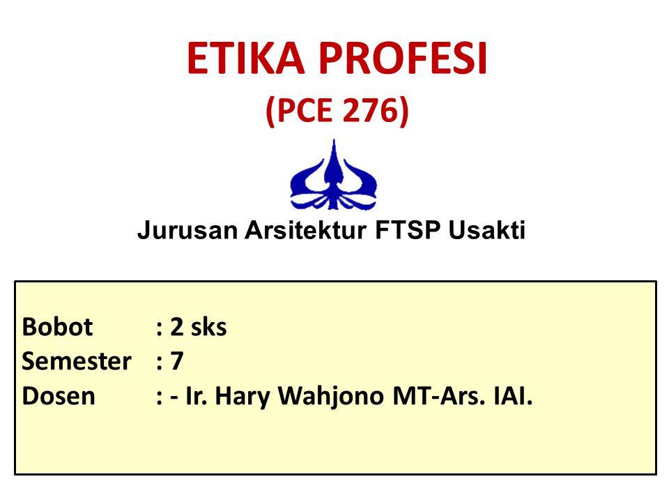 ETIKA PROFESI (PCE 276) Bobot: 2 sks Semester: 7 Dosen: - Ir. Hary Wahjono MT-Ars. IAI. Jurusan Arsitektur FTSP Usakti
