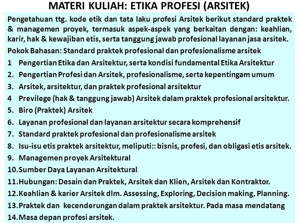 MATERI KULIAH: ETIKA PROFESI (ARSITEK) Pengetahuan ttg. kode etik dan tata laku profesi Arsitek berikut standard praktek & managemen proyek, termasuk