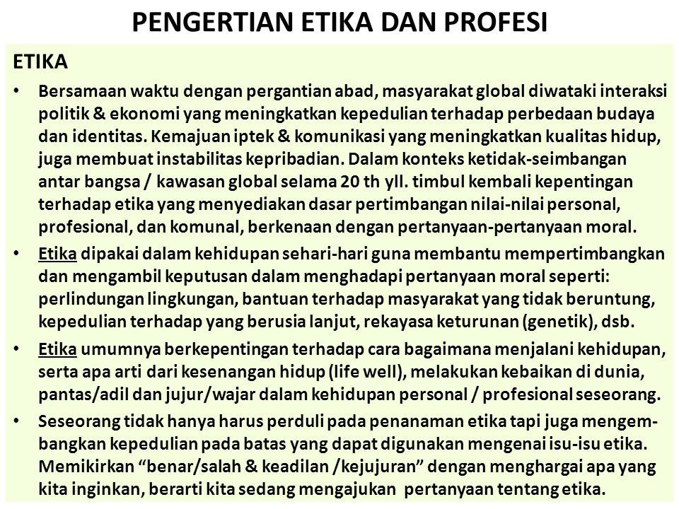 PENGERTIAN ETIKA DAN PROFESI PROFESI • Profesi adalah pekerjaan yang diakui di depan umum dan didukung oleh keahli- an, keilmuan, & kepakaran (expertise), Profesi ditawarkan sebagai jasa bagi kepentingan orang lain (Susilo, Suhartono: Berprofesi Arsitek dalam era kesejagatan - 1997.