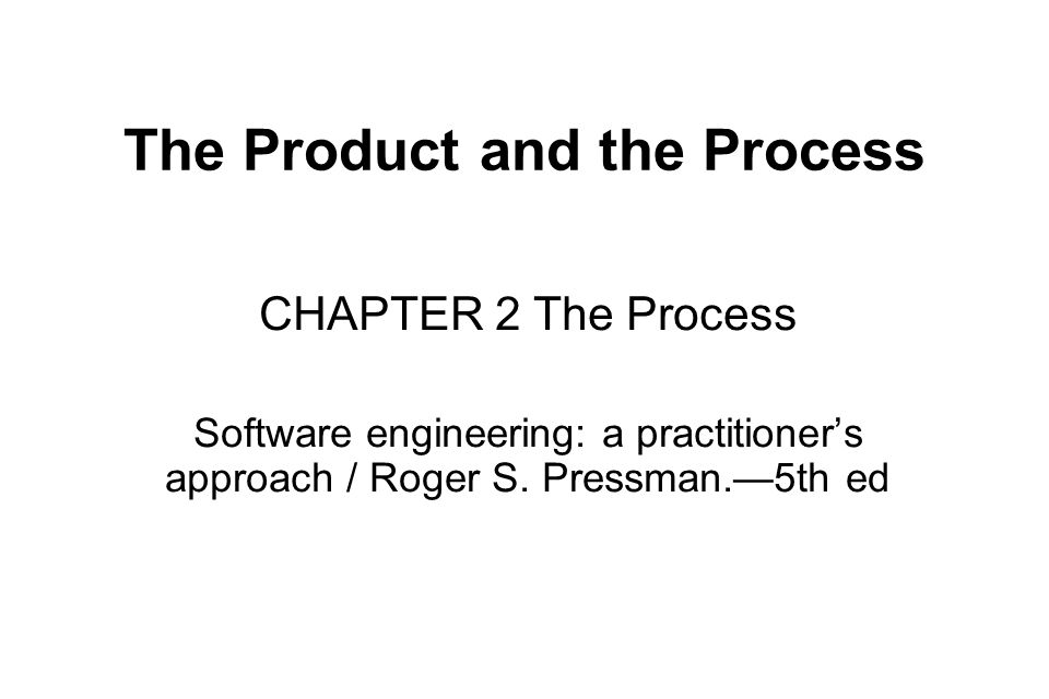 The Product and the Process CHAPTER 2 The Process Software engineering: a practitioner's approach / Roger S.