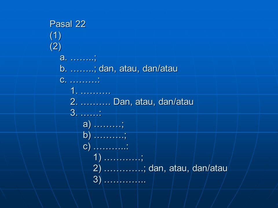 Pasal 22 (1) (2) a. ……..; b. ……..; dan, atau, dan/atau c. ………: 1. ………. 2. ………. Dan, atau, dan/atau 3. ……: a) ………; b) ……….; c) ………..: 1) …………; 2) ………….