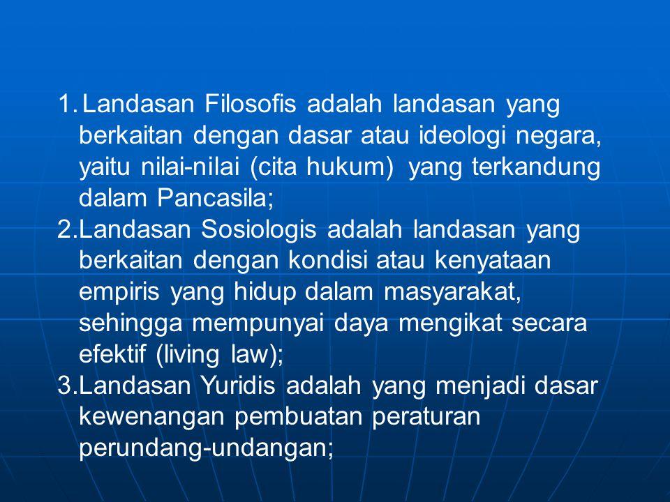 1.Landasan Filosofis adalah landasan yang berkaitan dengan dasar atau ideologi negara, yaitu nilai-nilai (cita hukum) yang terkandung dalam Pancasila;