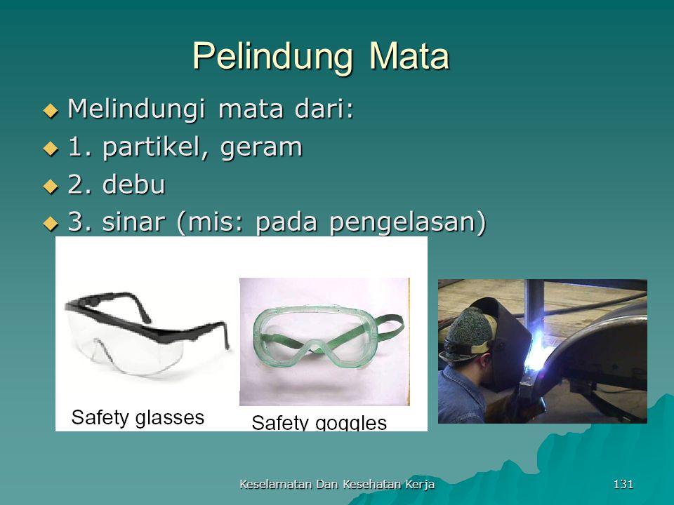 Keselamatan Dan Kesehatan Kerja 131 Pelindung Mata  Melindungi mata dari:  1. partikel, geram  2. debu  3. sinar (mis: pada pengelasan)