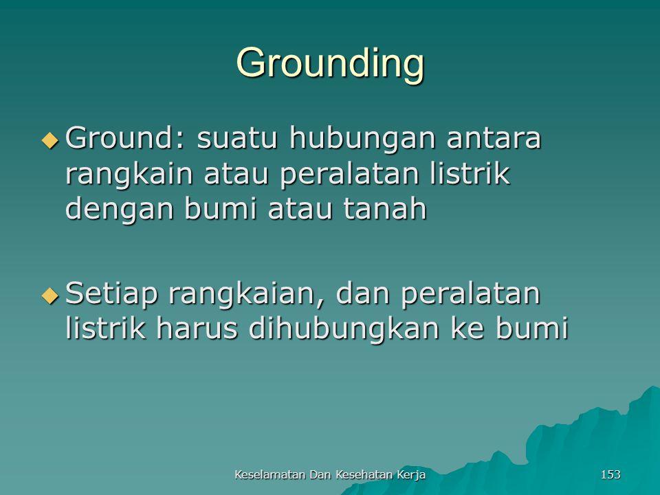 Keselamatan Dan Kesehatan Kerja 153 Grounding  Ground: suatu hubungan antara rangkain atau peralatan listrik dengan bumi atau tanah  Setiap rangkaia