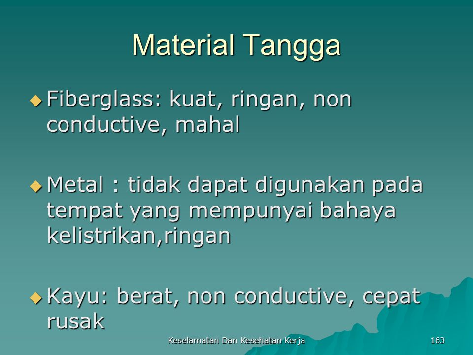 Keselamatan Dan Kesehatan Kerja 163 Material Tangga  Fiberglass: kuat, ringan, non conductive, mahal  Metal : tidak dapat digunakan pada tempat yang