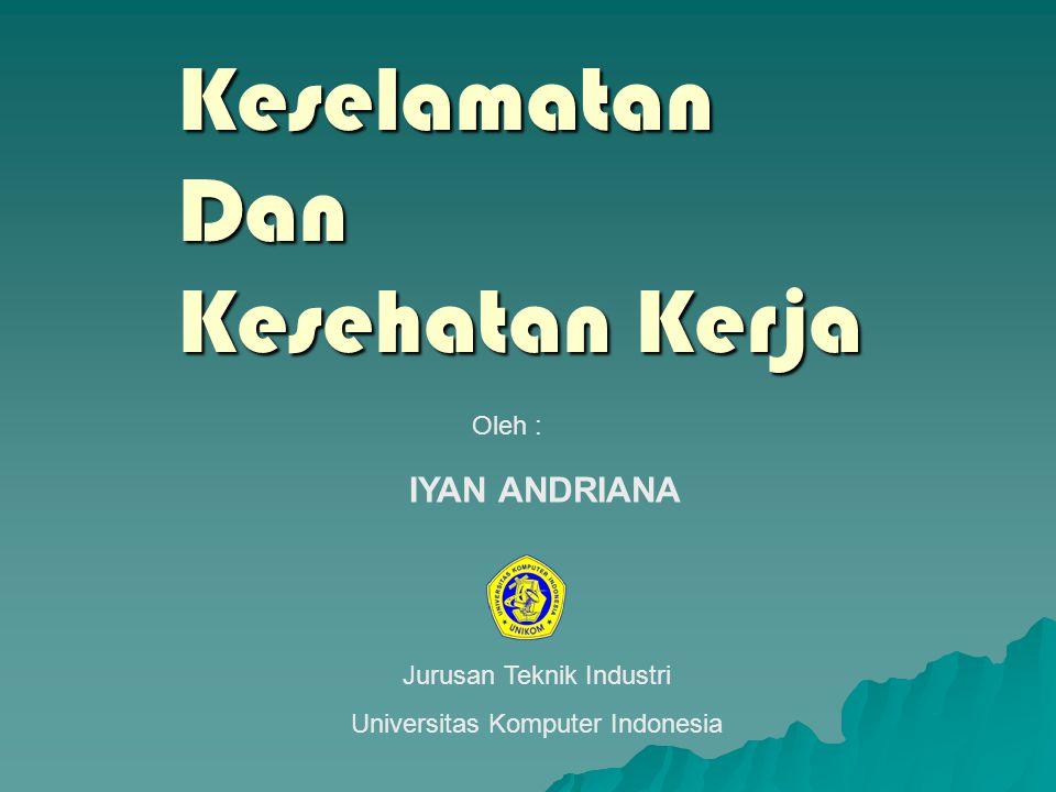 Keselamatan Dan Kesehatan Kerja Oleh : IYAN ANDRIANA Jurusan Teknik Industri Universitas Komputer Indonesia