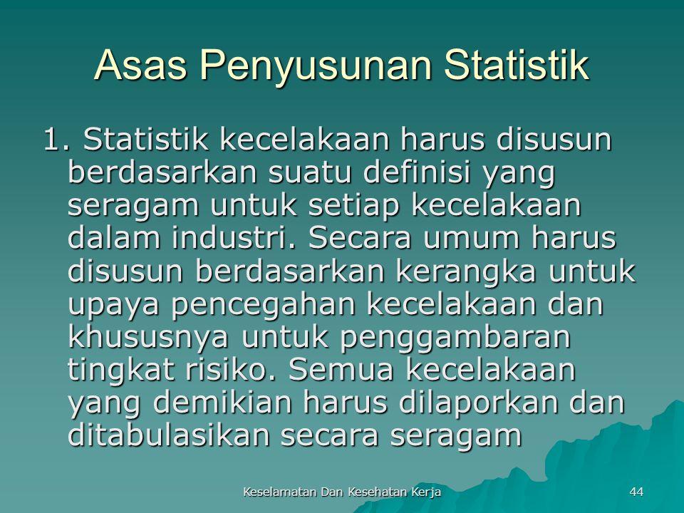 Keselamatan Dan Kesehatan Kerja 44 Asas Penyusunan Statistik 1. Statistik kecelakaan harus disusun berdasarkan suatu definisi yang seragam untuk setia