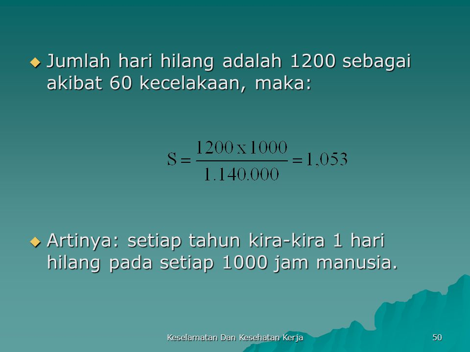 Keselamatan Dan Kesehatan Kerja 50  Jumlah hari hilang adalah 1200 sebagai akibat 60 kecelakaan, maka:  Artinya: setiap tahun kira-kira 1 hari hilan