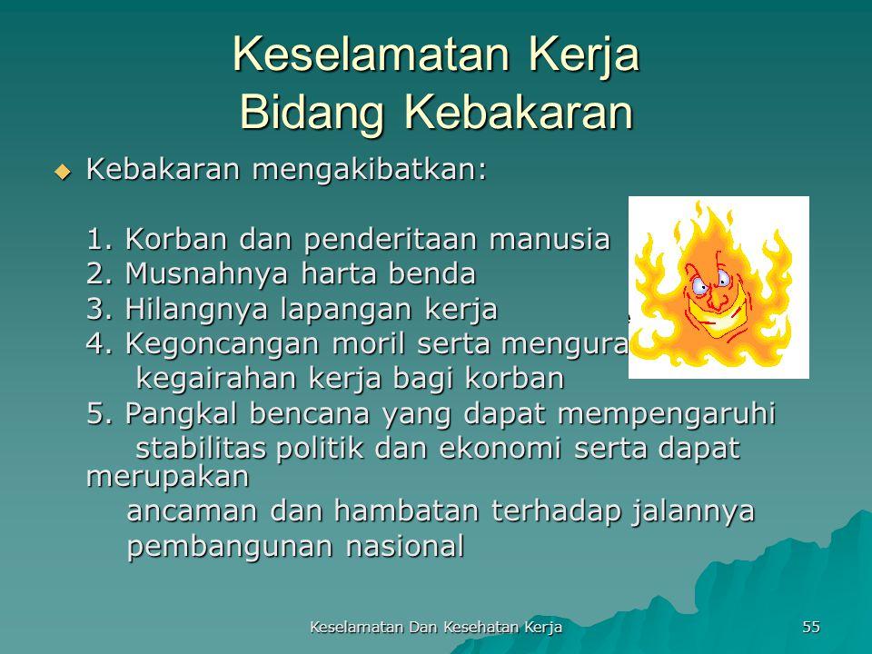 Keselamatan Dan Kesehatan Kerja 55 Keselamatan Kerja Bidang Kebakaran  Kebakaran mengakibatkan: 1. Korban dan penderitaan manusia 2. Musnahnya harta