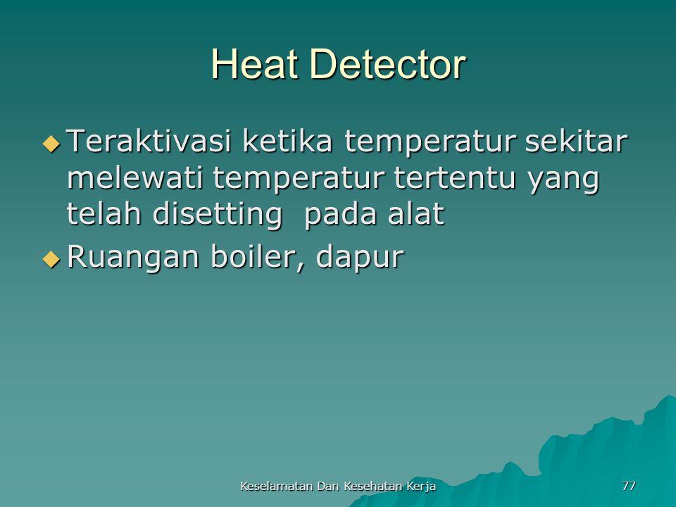 Keselamatan Dan Kesehatan Kerja 77 Heat Detector  Teraktivasi ketika temperatur sekitar melewati temperatur tertentu yang telah disetting pada alat 