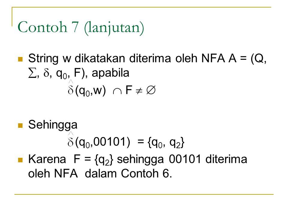Contoh 7 (lanjutan)  String w dikatakan diterima oleh NFA A = (Q, , , q 0, F), apabila (q 0,w)  F    Sehingga (q 0,00101) = {q 0, q 2 }  Karen