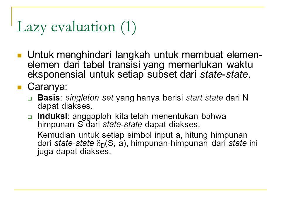 Lazy evaluation (1)  Untuk menghindari langkah untuk membuat elemen- elemen dari tabel transisi yang memerlukan waktu eksponensial untuk setiap subse
