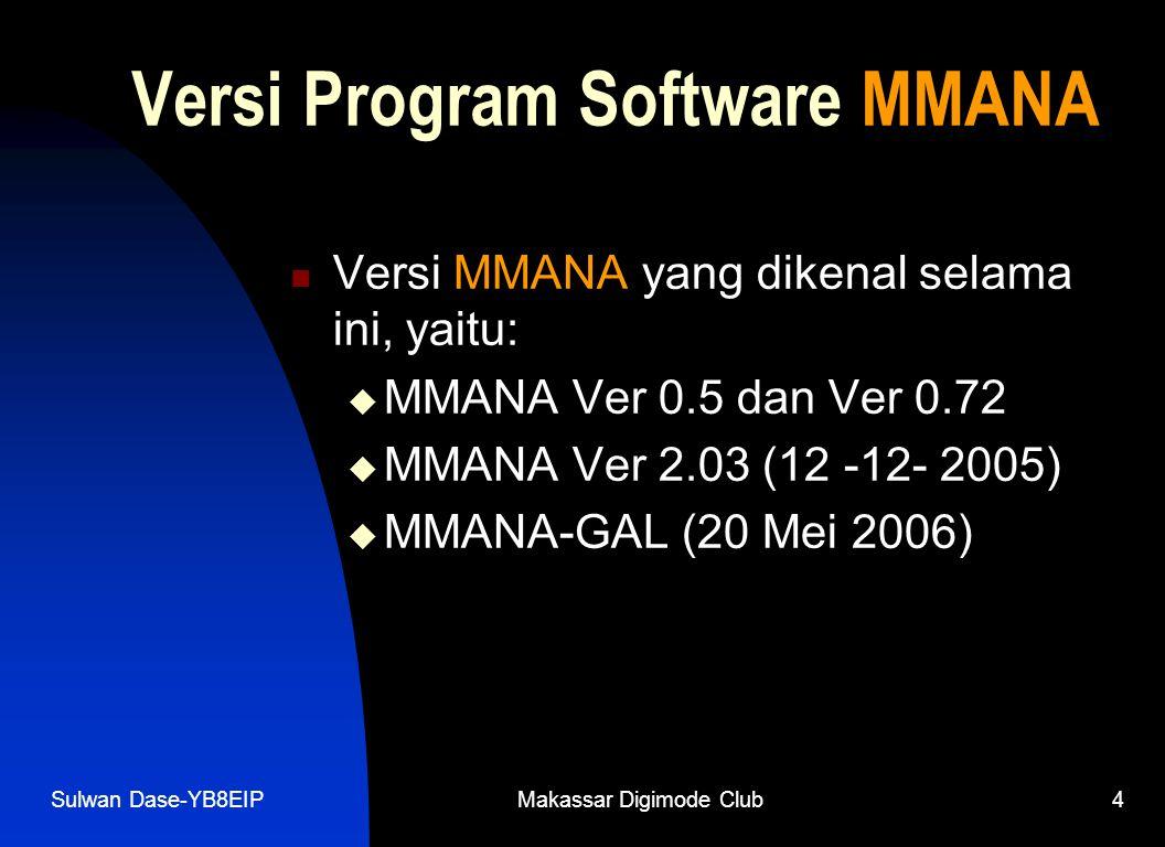 Sulwan Dase-YB8EIPMakassar Digimode Club4 Versi Program Software MMANA  Versi MMANA yang dikenal selama ini, yaitu:  MMANA Ver 0.5 dan Ver 0.72  MMANA Ver 2.03 (12 -12- 2005)  MMANA-GAL (20 Mei 2006)