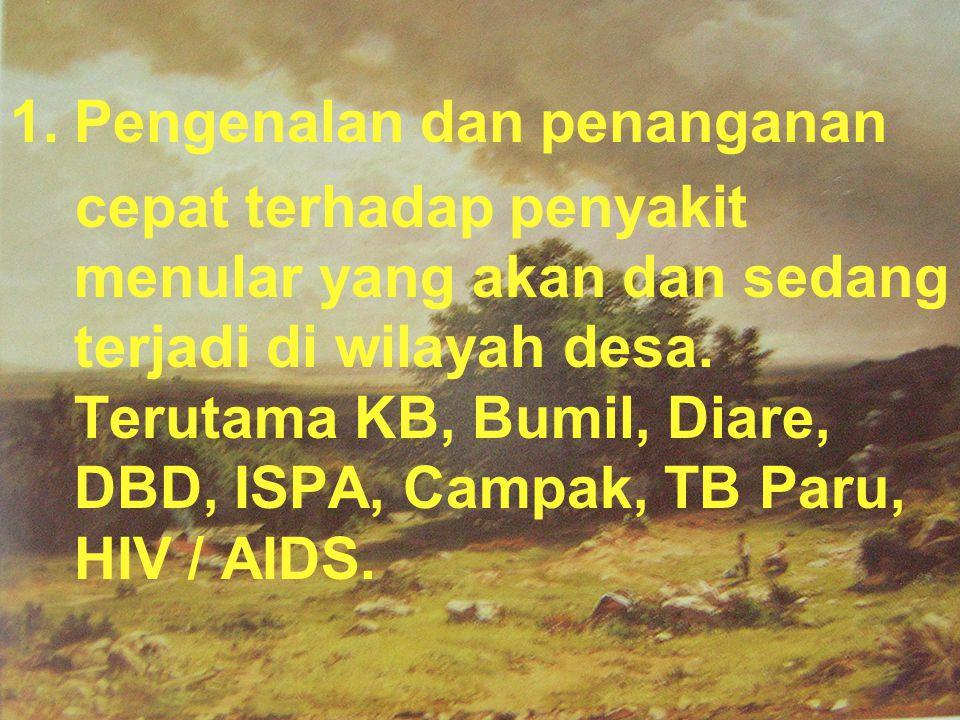 1.Pengenalan dan penanganan cepat terhadap penyakit menular yang akan dan sedang terjadi di wilayah desa. Terutama KB, Bumil, Diare, DBD, ISPA, Campak